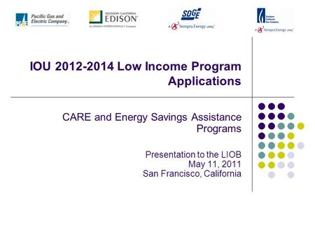 IOU 2012-2014 Low Income Program Applications CARE and Energy Savings Assistance Programs Presentation to the LIOB May 11, 2011 San Francisco, California.