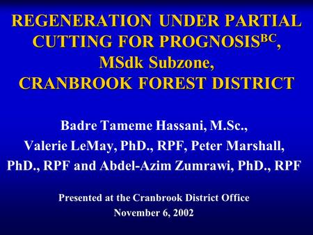 REGENERATION UNDER PARTIAL CUTTING FOR PROGNOSIS BC, MSdk Subzone, CRANBROOK FOREST DISTRICT Badre Tameme Hassani, M.Sc., Valerie LeMay, PhD., RPF, Peter.