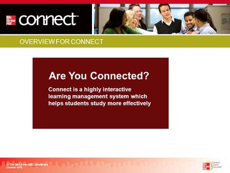 OVERVIEW FOR CONNECT Are You Connected? © The McGraw-Hill Companies (Summer 2010) Connect is a highly interactive learning management system which helps.
