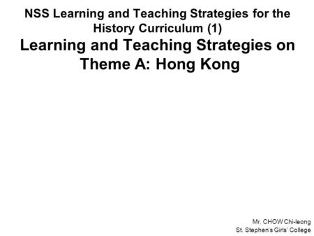 NSS Learning and Teaching Strategies for the History Curriculum (1) Learning and Teaching Strategies on Theme A: Hong Kong Mr. CHOW Chi-leong St. Stephen's.
