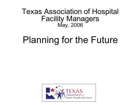 Texas Association of Hospital Facility Managers May, 2006 Planning for the Future Jonathan Huss Intra-Governmental Liaison Texas Department of State Health.