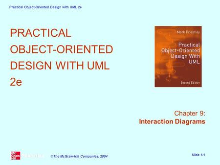 Practical Object-Oriented Design with UML 2e Slide 1/1 ©The McGraw-Hill Companies, 2004 PRACTICAL OBJECT-ORIENTED DESIGN WITH UML 2e Chapter 9: Interaction.