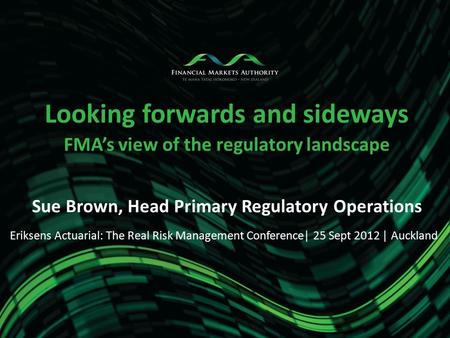 Looking forwards and sideways FMA's view of the regulatory landscape Sue Brown, Head Primary Regulatory Operations Eriksens Actuarial: The Real Risk Management.