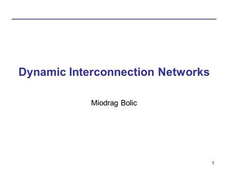 1 Dynamic Interconnection Networks Miodrag Bolic.