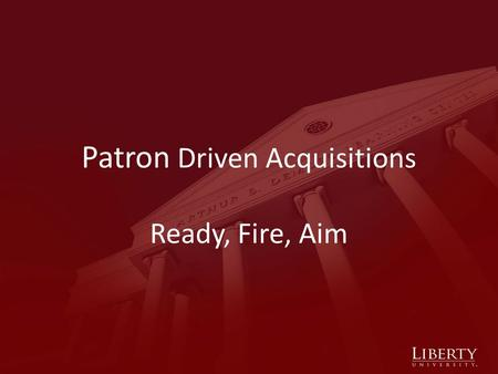 Patron Driven Acquisitions Ready, Fire, Aim. Liberty University Private university founded in 1971 Carnegie Classification: Master's L Fall 2010 FTE: