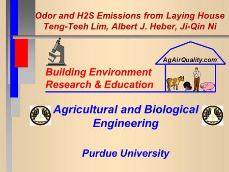 Odor and H2S Emissions from Laying House Teng-Teeh Lim, Albert J. Heber, Ji-Qin Ni Agricultural and Biological Engineering Purdue University Building Environment.