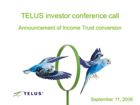 1 TELUS investor conference call Announcement of Income Trust conversion September 11, 2006.