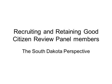 Recruiting and Retaining Good Citizen Review Panel members The South Dakota Perspective.