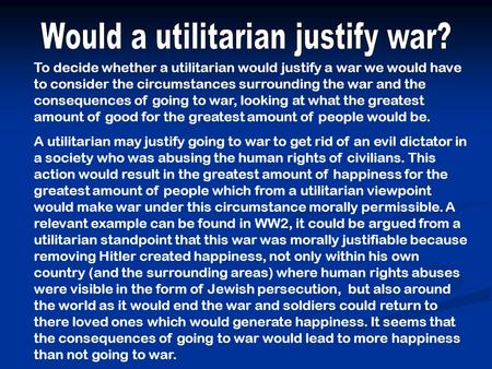 To decide whether a utilitarian would justify a war we would have to consider the circumstances surrounding the war and the consequences of going to war,