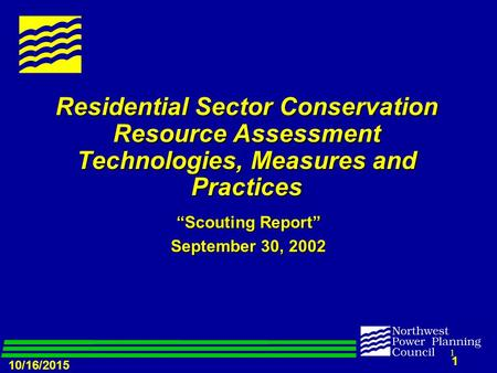 "10/16/2015 1 1 Residential Sector Conservation Resource Assessment Technologies, Measures and Practices ""Scouting Report"" September 30, 2002."