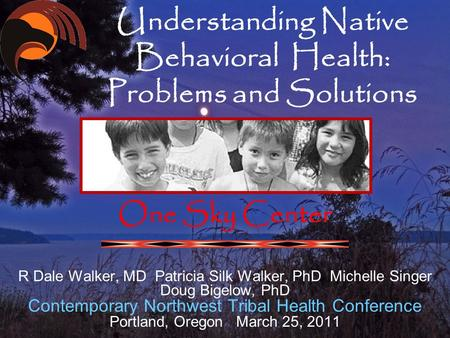 Understanding Native Behavioral Health: Problems and Solutions One Sky Center R Dale Walker, MD Patricia Silk Walker, PhD Michelle Singer Doug Bigelow,