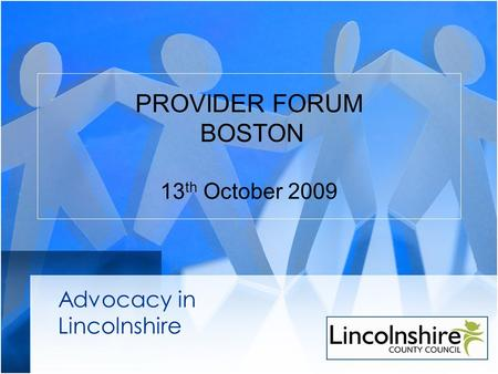 PROVIDER FORUM BOSTON 13 th October 2009 Advocacy in Lincolnshire.