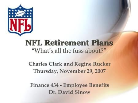 "NFL Retirement Plans NFL Retirement Plans ""What's all the fuss about?"" Charles Clark and Regine Rucker Thursday, November 29, 2007 Finance 434 - Employee."
