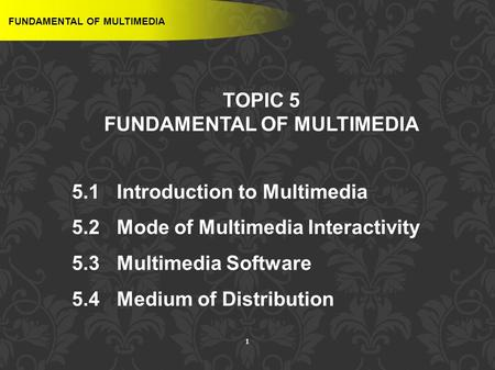 1 TOPIC 5 FUNDAMENTAL OF MULTIMEDIA 5.1 Introduction <strong>to</strong> Multimedia 5.2 Mode of Multimedia Interactivity 5.3 Multimedia Software 5.4 Medium of Distribution.
