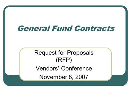 1 General Fund Contracts Request for Proposals (RFP) Vendors' Conference November 8, 2007.