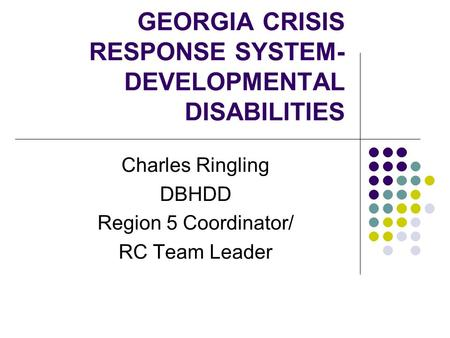 GEORGIA CRISIS RESPONSE SYSTEM- DEVELOPMENTAL DISABILITIES Charles Ringling DBHDD Region 5 Coordinator/ RC Team Leader.
