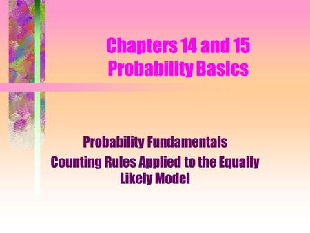 Chapters 14 and 15 Probability Basics Probability Fundamentals Counting Rules Applied to the Equally Likely Model.