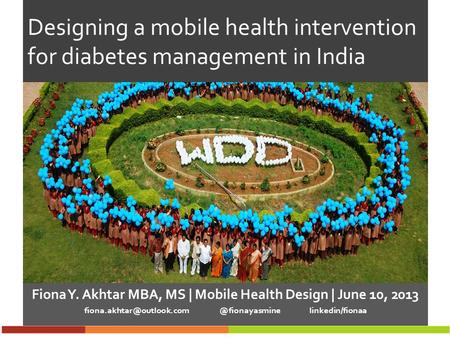 Designing a mobile health intervention for diabetes management in India Fiona Y. Akhtar MBA, MS | Mobile Health Design | June 10, 2013