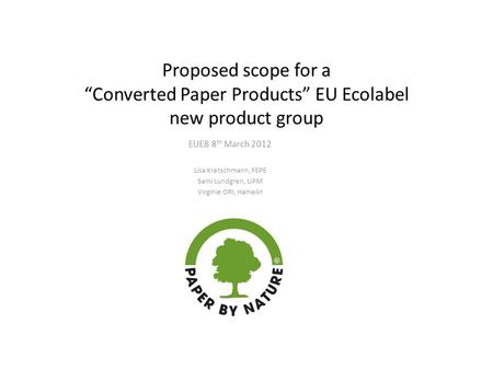 "Proposed scope for a ""Converted Paper Products"" EU Ecolabel new product group EUEB 8 th March 2012 Lisa Kretschmann, FEPE Sami Lundgren, UPM Virginie ORI,"