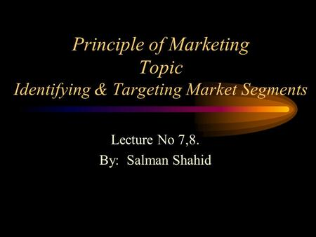 Principle of Marketing Topic Identifying & Targeting Market Segments Lecture No 7,8. By: Salman Shahid.