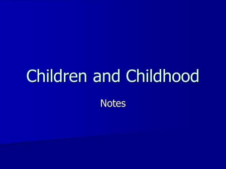 Children and Childhood Notes. To think about… Children in your life- Children in your life- –How would you describe your relationships with the children.