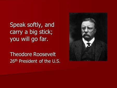 Speak softly, and carry a big stick; you will go far. Theodore Roosevelt 26 th President of the U.S.