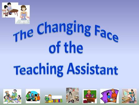 "The role of the Teaching Assistant is constantly evolving. Where once, ""Non-teaching Assistants"" were expected to sharpen pencils, wash paint pots, listen."
