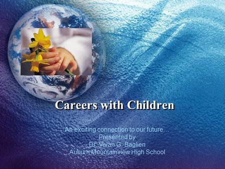 Careers with Children An exciting connection to our future… Presented by Dr. Vivan G. Baglien Auburn Mountainview High School.