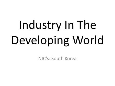 Industry In The Developing World NIC's: South Korea.