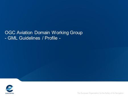 The European Organisation for the Safety of Air Navigation OGC Aviation Domain Working Group - GML Guidelines / Profile -
