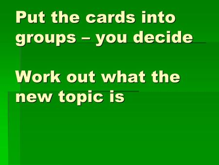 Put the cards into groups – you decide Work out what the new topic is.
