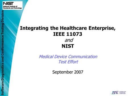 Software Diagnostics and Conformance Testing Division Medical Device Communication Test Effort Integrating the Healthcare Enterprise, IEEE 11073 and NIST.