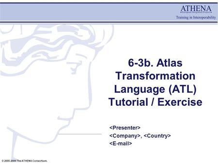 © 2005-2006 The ATHENA Consortium. 6-3b. Atlas Transformation Language (ATL) Tutorial / Exercise,