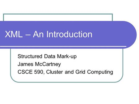 XML – An Introduction Structured Data Mark-up James McCartney CSCE 590, Cluster and Grid Computing.
