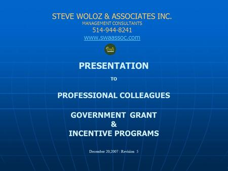 STEVE WOLOZ & ASSOCIATES INC. MANAGEMENT CONSULTANTS 514-944-8241 www.swaassoc.com PRESENTATION TO PROFESSIONAL COLLEAGUES GOVERNMENT GRANT & INCENTIVE.
