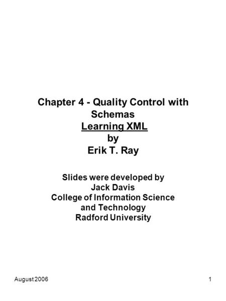 August 20061 Chapter 4 - Quality Control with Schemas Learning XML by Erik T. Ray Slides were developed by Jack Davis College of Information Science and.