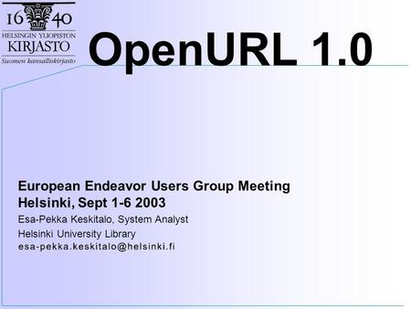 European Endeavor Users Group Meeting Helsinki, Sept 1-6 2003 Esa-Pekka Keskitalo, System Analyst Helsinki University Library OpenURL 1.0.