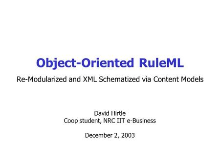 David Hirtle Coop student, NRC IIT e-Business December 2, 2003 Object-Oriented RuleML Re-Modularized and XML Schematized via Content Models.