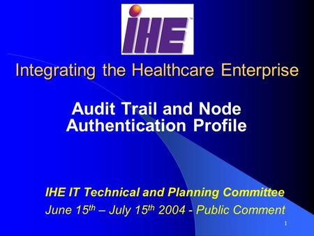 1 Integrating the Healthcare Enterprise Audit Trail and Node Authentication Profile IHE IT Technical and Planning Committee June 15 th – July 15 th 2004.