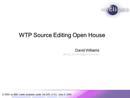 © 2005 by IBM; made available under the EPL v1.0 | June 9, 2005 David Williams WTP Source Editing Open House.