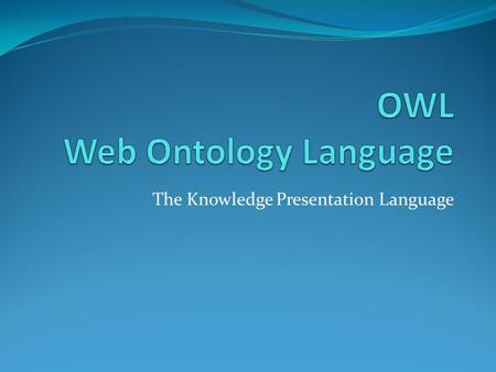 The Knowledge Presentation Language. Web Ontology Language (OWL)  Web Ontology Language (OWL) extends RDF and RDFS languages by adding several other.