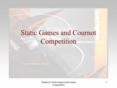 Chapter 9: Static Games and Cournot Competition 1 Static Games and Cournot Competition.