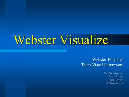 Webster Visualize Webster Financial Team Visual Scrumware Joe Andrusyszyn Mark Bryant Brian Hannan Robert Songer.