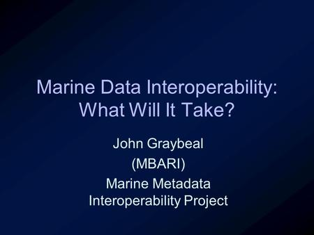Marine Data Interoperability: What Will It Take? John Graybeal (MBARI) Marine Metadata Interoperability Project.