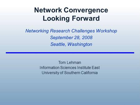<strong>Network</strong> Convergence Looking Forward <strong>Networking</strong> Research Challenges Workshop September 28, 2008 Seattle, Washington Tom Lehman Information Sciences Institute.