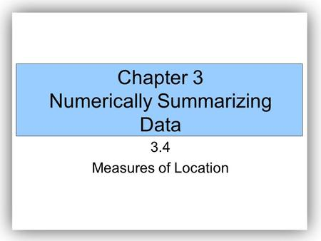 Chapter 3 Numerically Summarizing Data 3.4 Measures of Location.