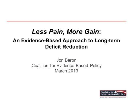 Less Pain, More Gain: An Evidence-Based Approach to Long-term Deficit Reduction Jon Baron Coalition for Evidence-Based Policy March 2013.