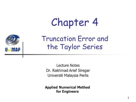 1 Truncation Error and the Taylor Series Lecture Notes Dr. Rakhmad Arief Siregar Universiti Malaysia Perlis Applied Numerical Method for Engineers Chapter.