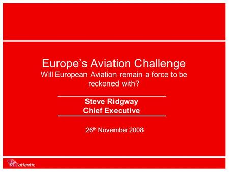 26 th November 2008 Europe's Aviation Challenge Will European Aviation remain a force to be reckoned with? Steve Ridgway Chief Executive.