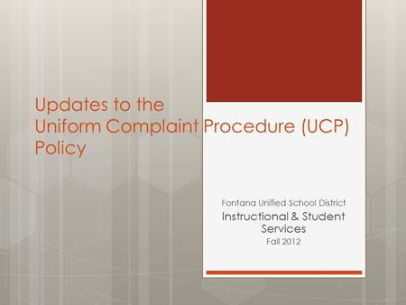 Updates to the Uniform Complaint Procedure (UCP) Policy Fontana Unified School District Instructional & Student Services Fall 2012.